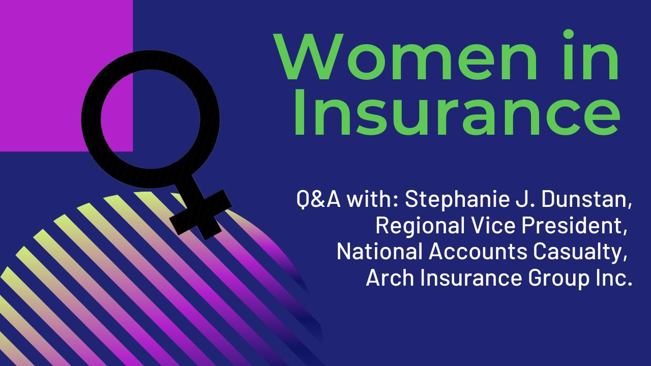 Women in Insurance: Stephanie J. Dunstan, Regional Vice President, National Accounts Casualty, Arch Insurance Group Inc.